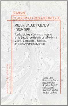 Mujer, salud y ciencia (1900-1991) : fondos bibliográficos sobre mujeres en la Sección de Historia de la Medicina y de la Ciencia de la Biblioteca de la Universidad de Granada / Teresa Ortiz ... [et.al.]