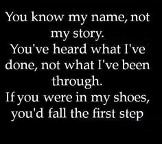 If you took one step in my shoes, you'd crumble. Because I did. Good thing I had people in my path constantly guiding me back to the Lord.