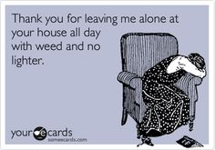 Thank you for leaving me alone at your house all day with weed and no lighter.
