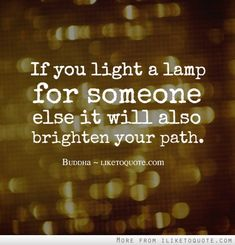 If you light a lamp for somebody else it will also brighten your path.