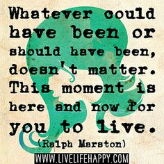 Whatever could have been or should have been, doesn't matter. This moment is here and now for you to live. -Ralph Marston by deeplifequotes, via Flickr