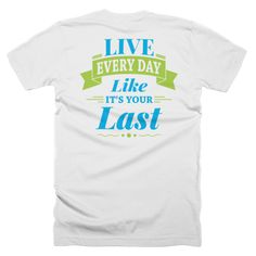 Try to live every day like it's your last day of school or last day of work. Live life to the fullest with this and many other live life quotes. Also in women's style!
