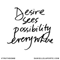 Desire sees possibility everywhere. Subscribe: DanielleLaPorte.com #Truthbomb #Words #Quotes
