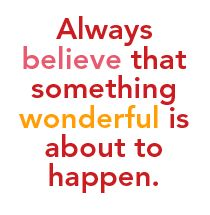 Always believe that something wonderful is about to happen. :)