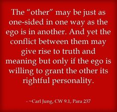 """The """"other"""" may be just as one-sided in one way as the ego is in another. And yet the conflict between them may give rise to truth and meaning but only if the ego is willing to grant the other its rightful personality."""