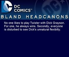 """"""" No one likes to play Twister with Dick Grayson. For one, he always wins. Secondly, everyone is disturbed to see Dick's unnatural flexibilty. """" fantasizedaydreams"""