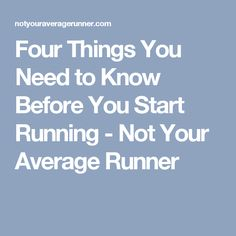 Four Things You Need to Know Before You Start Running - Not Your Average Runner