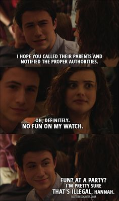 Quote from 13 Reasons Why 1x09 │  Clay Jensen: I hope you called their parents and notified the proper authorities. Hannah Baker: Oh, definitely. No fun on my watch. Clay Jensen: Fun? At a party? I'm pretty sure that's illegal, Hannah.