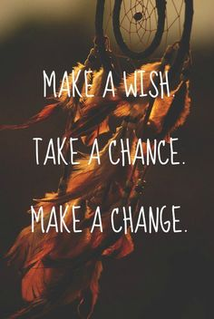Make a wish. Take a chance. Make a change.  and breeakaawaaaaay <-- just had to add that.