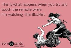 THis is what also happens when you talk to me when I'm watching The blacklist!
