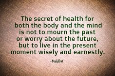 The secret of health for both the body and the mind is not to mourn the past or worry about the future, but to live in the present moment wisely and earnestly.-Buddha