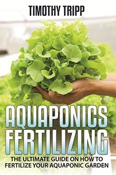 Aquaponics Fertilizing: The Ultimate Guide on How to Fertilize Your Aquaponic Garden by Timothy Tripp, http://www.amazon.com/dp/B00Q7JEGGM/ref=cm_sw_r_pi_dp_sRWHub0TFXSH2