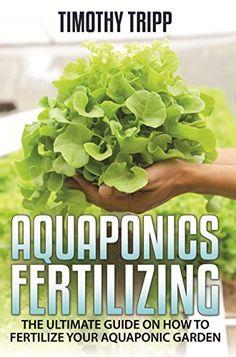 Aquaponics Fertilizing: The Ultimate Guide on How to Fertilize Your Aquaponic Garden by Timothy Tripp, http://www.amazon.com/dp/B00Q7JEGGM/ref=cm_sw_r_pi_dp_sRWHub0TFXSH2