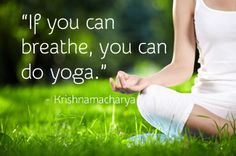 """If you can breathe, you can do yoga."""