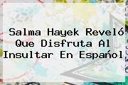 http://tecnoautos.com/wp-content/uploads/imagenes/tendencias/thumbs/salma-hayek-revelo-que-disfruta-al-insultar-en-espanol.jpg Salma Hayek. Salma Hayek reveló que disfruta al insultar en español, Enlaces, Imágenes, Videos y Tweets - http://tecnoautos.com/actualidad/salma-hayek-salma-hayek-revelo-que-disfruta-al-insultar-en-espanol/