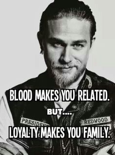 Blood makes you related. But.... Loyalty makes you family.