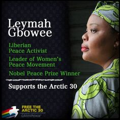 Leymah Gbowee is a Liberian peace activist and leader of a women's peace movement, which played a major role in ending Liberia's second civil war. In 2011 she won the Nobel Peace Prize for her non-violent activism in the name of women's rights and peace-building.  She is one of 11 Nobel Peace Prize winners who are standing in support the Arctic 30.