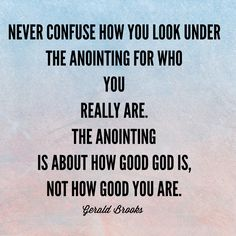 Never confuse how you look under the anointing for who you really are. The anointing is about how good God is, not how good you are. -Gerald Brooks