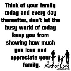 Family Love | 6 Think of your family today and every day thereafter, don�t let the busy world of today keep you from showing how much you love and appreciate your family - AuthorLove