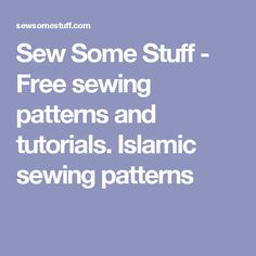 Sew Some Stuff - Free sewing patterns and tutorials. Islamic sewing patterns