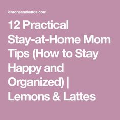 12 Practical Stay-at-Home Mom Tips (How to Stay Happy and Organized)   Lemons & Lattes