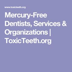 Mercury-Free Dentists, Services & Organizations   ToxicTeeth.org