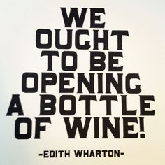 We ought to be opening a bottle of wine! ~ Edith Wharton