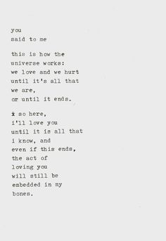 You said to me . . . this is how the Universe works: we love and we hurt until it's all that we are, or until it ends.  So here, I'll love You until it is all that I know, and even if this ends, the act of loving You will still be embedded in my bones.