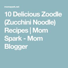10 Delicious Zoodle (Zucchini Noodle) Recipes | Mom Spark - Mom Blogger