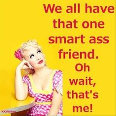 we all have that one smart ass friendoh waitthats me funny quote . Def Not, Youre My Person, Lol, Just For Laughs, Laugh Out Loud, The Funny, Crazy Funny, Make Me Smile, I Laughed