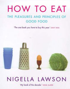 How To Eat - my first Nigella book, and many years later, still a firm favourite.