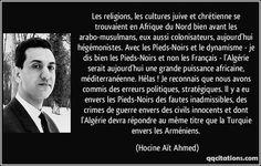 Les religions, les cultures juive et chrétienne se trouvaient en Afrique du Nord bien avant les arabo-musulmans, eux aussi colonisateurs, aujourd'hui hégémonistes. Avec les Pieds-Noirs et le dynamisme - je dis bien les Pieds-Noirs et non les Français - l'Algérie serait aujourd'hui une grande puissance africaine, méditerranéenne. Hélas ! Je reconnais que nous avons commis des erreurs politiques, stratégiques. Il y a eu envers les... (Hocine Aït Ahmed) #citations #HocineAïtAhmed