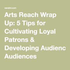 Arts Reach Wrap Up: 5 Tips for Cultivating Loyal Patrons & Developing Audiences -