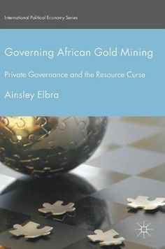 Governing African Gold Mining: Private Governance and the Resource Curse (International Political Economy...