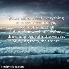 Quote on borderline: Some days, I feel everything at once. Other days, I feel nothing at all. I don't know what´s worse, drowning beneath the waves, or dying from the thirst.  www.HealthyPlace.com