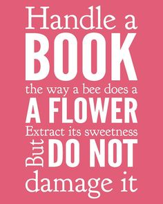 Handle a book the way a bee does a flower. Extract it's sweetness but do not damage it.