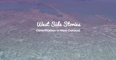 We tend to talk about gentrification as one story: newcomers displace long-time residents, erasing history and disrupting culture in the process. But living through dramatic neighborhood change always brings up many stories. Those stories--from West Oakland's people and places--are what this interactive is all about.