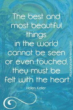 The best and most beautiful things in the world cannot be seen or even toughed, they must be felt with the heart. Great Quotes, Quotes To Live By, Life Quotes, Inspirational Quotes, Nurtured Heart Approach, Helen Keller Quotes, Quotes About Love And Relationships, Writers And Poets, Love Yourself First