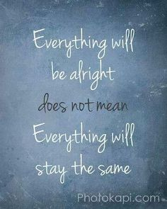 """Everything will be alright"" is not the same as ""Everything will stay the same."""