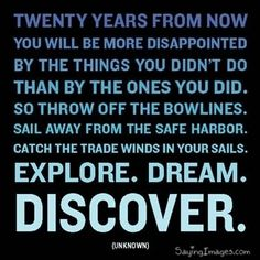 Twenty years from now you will be more disappointed by the things you didn't do than by the ones you did. So throw off the bowlines. Sail away from the safe harbor. catch the trade winds in your sails. Explore. Dream. Discover.