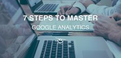 Get ready to improve the performance of your website and business with these 7 recommended steps to master Google Analytics.