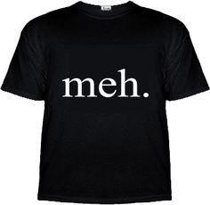 meh. - T-Shirt - Computer Shirt - Funny Shirts - Office Desk Toys, Geek Swag & Cool Gadgets at KlearGear.com