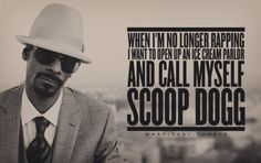 When I'm no longer rapping I want to open an ice cream parlour and call myself Scoop Dogg.  -Snoop Dogg