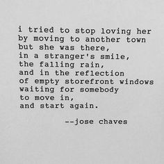 I tried to stop loving her by moving to another town but she was there, in a stranger's smile, the falling rain, and in the reflection of empty storefront windows waiting for somebody to move in and start again.  - Jose Chaves