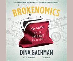 Brokenomics / Dina Gachman  50 Ways to Live the Dream on a Dime