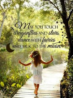 'May you touch dragonflies and stars, dance with faries and talk to the moon.' I wanna grow up my future children with this words in my heart and mind.~