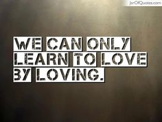 We can only learn to love by loving.  #quotes #love #sayings #inspirational #motivational #words #quoteoftheday #positive