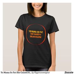 Shop Yo Mama So Fat She Caused A Solar Eclipse T-Shirt created by flippinsweetgear. Eclipse T Shirt, Solar Eclipse, Enough Is Enough, Wardrobe Staples, Fitness Models, T Shirts For Women, Female, Casual, Mens Tops