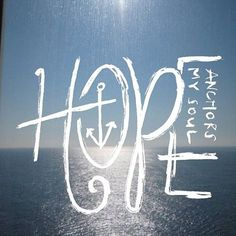 We have this hope as an anchor for the soul, firm and secure. (Hebrews 6:19). My favorite verse.