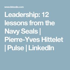 Leadership: 12 lessons from the Navy Seals | Pierre-Yves Hittelet | Pulse | LinkedIn